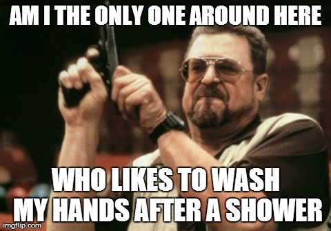 Am I The Only One Around Here Meme | AM I THE ONLY ONE AROUND HERE WHO LIKES TO WASH MY HANDS AFTER A SHOWER | image tagged in memes,am i the only one around here | made w/ Imgflip meme maker