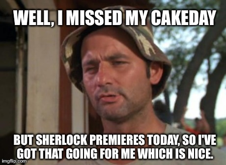 So I Got That Goin For Me Which Is Nice Meme | WELL, I MISSED MY CAKEDAY BUT SHERLOCK PREMIERES TODAY, SO I'VE GOT THAT GOING FOR ME WHICH IS NICE. | image tagged in caddyshack murray | made w/ Imgflip meme maker