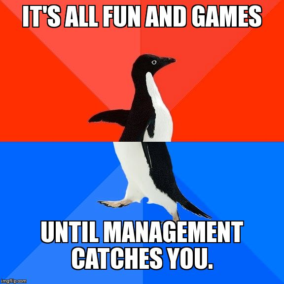 Socially Awesome Awkward Penguin | IT'S ALL FUN AND GAMES UNTIL MANAGEMENT CATCHES YOU. | image tagged in memes,socially awesome awkward penguin,retail,fun | made w/ Imgflip meme maker
