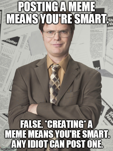 Shrute knows | POSTING A MEME MEANS YOU'RE SMART. FALSE. *CREATING* A MEME MEANS YOU'RE SMART. ANY IDIOT CAN POST ONE. | image tagged in memes,dwight schrute 2 | made w/ Imgflip meme maker