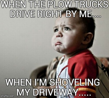 Criana | WHEN THE PLOW TRUCKS DRIVE RIGHT BY ME.... WHEN I'M SHOVELING MY DRIVEWAY..... | image tagged in memes,criana | made w/ Imgflip meme maker