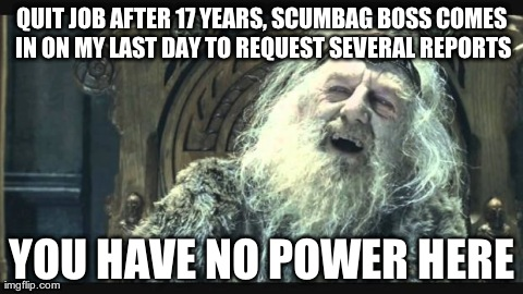 You have no power here | QUIT JOB AFTER 17 YEARS, SCUMBAG BOSS COMES IN ON MY LAST DAY TO REQUEST SEVERAL REPORTS YOU HAVE NO POWER HERE | image tagged in you have no power here,funny,saruman,lord of the rings | made w/ Imgflip meme maker