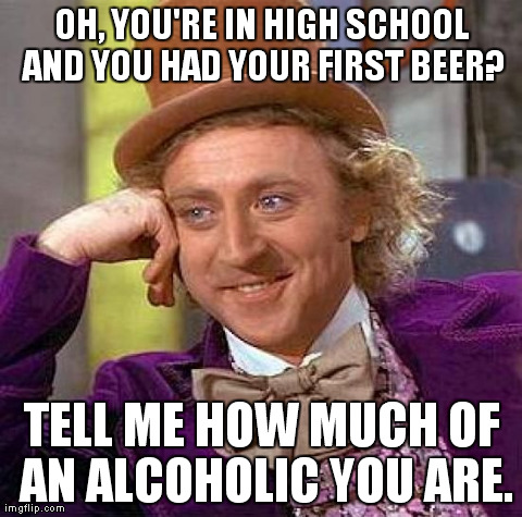 Creepy Condescending Wonka Meme | OH, YOU'RE IN HIGH SCHOOL AND YOU HAD YOUR FIRST BEER? TELL ME HOW MUCH OF AN ALCOHOLIC YOU ARE. | image tagged in memes,creepy condescending wonka | made w/ Imgflip meme maker