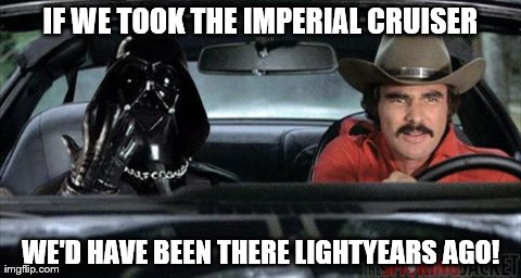 IF WE TOOK THE IMPERIAL CRUISER WE'D HAVE BEEN THERE LIGHTYEARS AGO! | image tagged in vader,funny | made w/ Imgflip meme maker