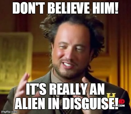 Ancient Aliens Meme | DON'T BELIEVE HIM! IT'S REALLY AN ALIEN IN DISGUISE! | image tagged in memes,ancient aliens | made w/ Imgflip meme maker