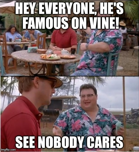 Nobody talks about Vine anymore... | HEY EVERYONE, HE'S FAMOUS ON VINE! SEE NOBODY CARES | image tagged in memes,see nobody cares | made w/ Imgflip meme maker