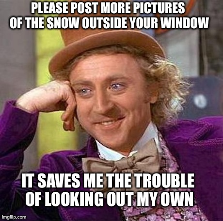 It's snowing? Thanks for sharing, I hadn't noticed | PLEASE POST MORE PICTURES OF THE SNOW OUTSIDE YOUR WINDOW IT SAVES ME THE TROUBLE OF LOOKING OUT MY OWN | image tagged in memes,creepy condescending wonka,snow,facebook,blizzard,thanks | made w/ Imgflip meme maker