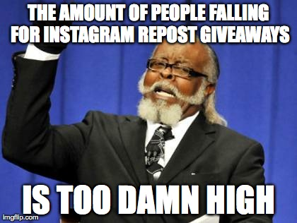 Too Damn High Meme | THE AMOUNT OF PEOPLE FALLING FOR INSTAGRAM REPOST GIVEAWAYS IS TOO DAMN HIGH | image tagged in memes,too damn high,AdviceAnimals | made w/ Imgflip meme maker