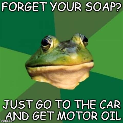 Foul Bachelor Frog Meme | FORGET YOUR SOAP? JUST GO TO THE CAR AND GET MOTOR OIL | image tagged in memes,foul bachelor frog | made w/ Imgflip meme maker