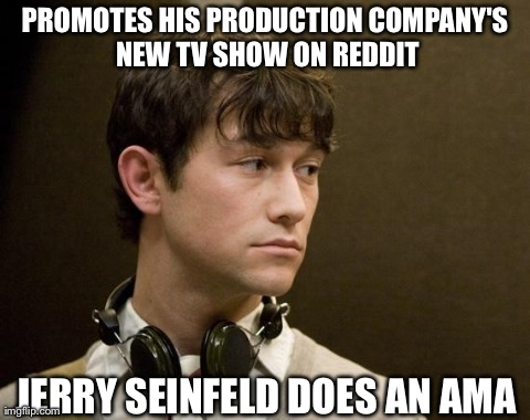 PROMOTES HIS PRODUCTION COMPANY'S NEW TV SHOW ON REDDIT JERRY SEINFELD DOES AN AMA | image tagged in first world joseph gordon-levitt,AdviceAnimals | made w/ Imgflip meme maker