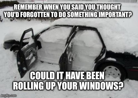 I know I was supposed to do something, but what was it?  | REMEMBER WHEN YOU SAID YOU THOUGHT YOU'D FORGOTTEN TO DO SOMETHING IMPORTANT? COULD IT HAVE BEEN ROLLING UP YOUR WINDOWS? | image tagged in funny,snow | made w/ Imgflip meme maker