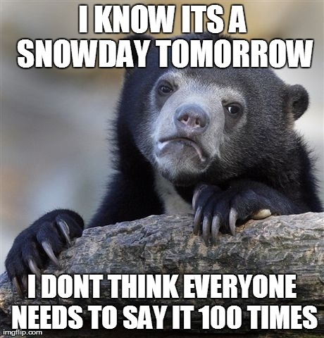Confession Bear Meme | I KNOW ITS A SNOWDAY TOMORROW I DONT THINK EVERYONE NEEDS TO SAY IT 100 TIMES | image tagged in memes,confession bear | made w/ Imgflip meme maker