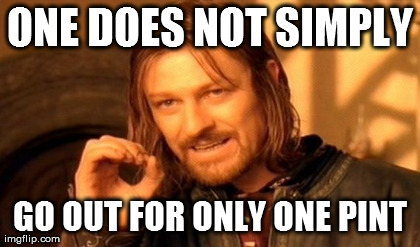 One Does Not Simply Meme | ONE DOES NOT SIMPLY GO OUT FOR ONLY ONE PINT | image tagged in memes,one does not simply | made w/ Imgflip meme maker