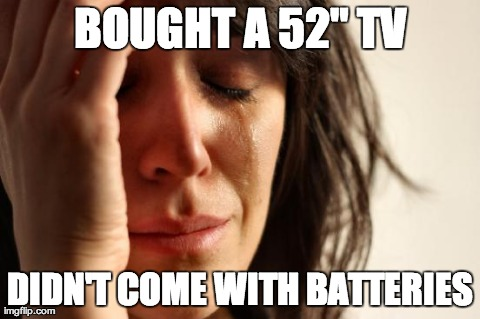 "First World Problems Meme | BOUGHT A 52"" TV DIDN'T COME WITH BATTERIES 
