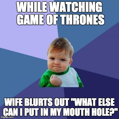 "Success Kid Meme | WHILE WATCHING GAME OF THRONES WIFE BLURTS OUT ""WHAT ELSE CAN I PUT IN MY MOUTH HOLE?"" 