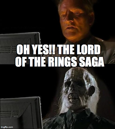 I'll Just Wait Here Meme | OH YES!! THE LORD OF THE RINGS SAGA | image tagged in memes,ill just wait here | made w/ Imgflip meme maker