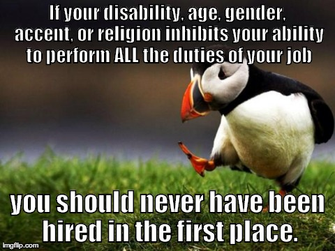 Unpopular Opinion Puffin Meme | If your disability, age, gender, accent, or religion inhibits your ability to perform ALL the duties of your job you should never have been  | image tagged in memes,unpopular opinion puffin,AdviceAnimals | made w/ Imgflip meme maker