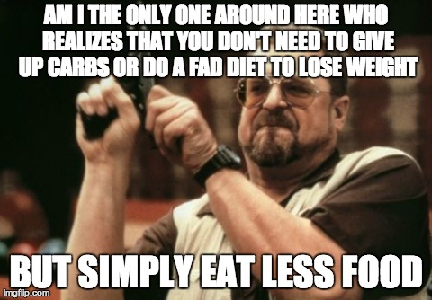 Am I The Only One Around Here Meme | AM I THE ONLY ONE AROUND HERE WHO REALIZES THAT YOU DON'T NEED TO GIVE UP CARBS OR DO A FAD DIET TO LOSE WEIGHT BUT SIMPLY EAT LESS FOOD | image tagged in memes,am i the only one around here,AdviceAnimals | made w/ Imgflip meme maker