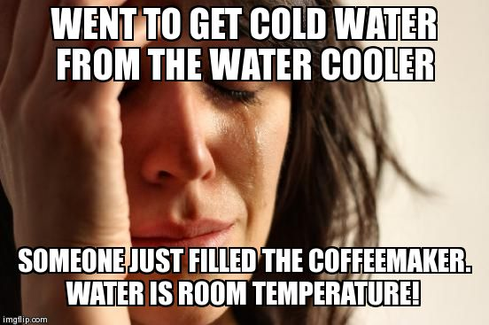 First World Problems Meme | WENT TO GET COLD WATER FROM THE WATER COOLER SOMEONE JUST FILLED THE COFFEEMAKER.  WATER IS ROOM TEMPERATURE! | image tagged in memes,first world problems | made w/ Imgflip meme maker