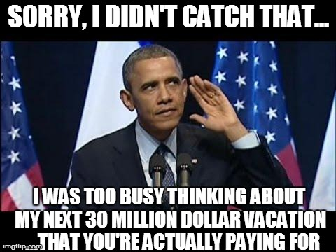 Obama No Listen | SORRY, I DIDN'T CATCH THAT... I WAS TOO BUSY THINKING ABOUT MY NEXT 30 MILLION DOLLAR VACATION  ...THAT YOU'RE ACTUALLY PAYING FOR | image tagged in obama no listen,funny,barack obama | made w/ Imgflip meme maker