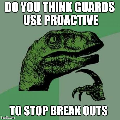 Philosoraptor | DO YOU THINK GUARDS USE PROACTIVE TO STOP BREAK OUTS | image tagged in memes,philosoraptor | made w/ Imgflip meme maker
