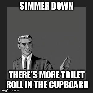 Kill Yourself Guy Meme | SIMMER DOWN THERE'S MORE TOILET ROLL IN THE CUPBOARD | image tagged in memes,kill yourself guy | made w/ Imgflip meme maker