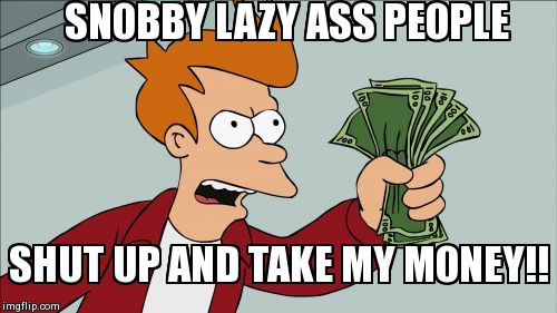 Snobby lazy ass welfare recipients when they cash their checks. | SNOBBY LAZY ASS PEOPLE SHUT UP AND TAKE MY MONEY!! | image tagged in memes,shut up and take my money fry,lazy | made w/ Imgflip meme maker