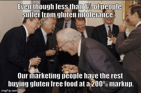 Laughing Men In Suits | Even though less than 1% of people suffer from gluten intolerance.. Our marketing people have the rest buying gluten free food at a 200% m | image tagged in memes,laughing men in suits | made w/ Imgflip meme maker