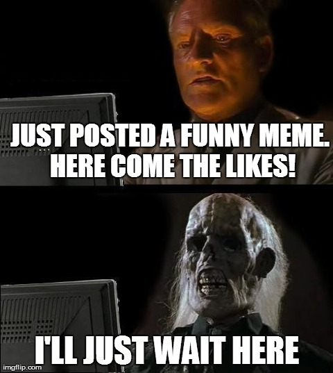 Waiting to be liked | JUST POSTED A FUNNY MEME. HERE COME THE LIKES! I'LL JUST WAIT HERE | image tagged in memes,ill just wait here,imgflip,likes | made w/ Imgflip meme maker