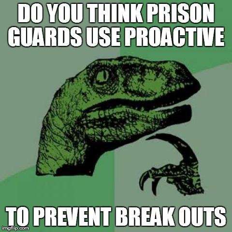 Philosoraptor | DO YOU THINK PRISON GUARDS USE PROACTIVE  TO PREVENT BREAK OUTS | image tagged in memes,philosoraptor | made w/ Imgflip meme maker