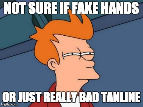 Futurama Fry Meme | NOT SURE IF FAKE HANDS OR JUST REALLY BAD TANLINE | image tagged in memes,futurama fry | made w/ Imgflip meme maker