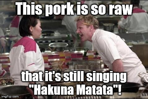 "I forget the lyrics for this. | This pork is so raw that it's still singing ""Hakuna Matata""! 