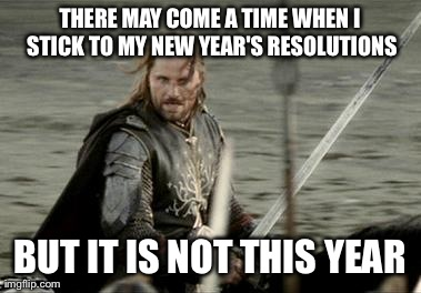 Aragorn | THERE MAY COME A TIME WHEN I STICK TO MY NEW YEAR'S RESOLUTIONS BUT IT IS NOT THIS YEAR | image tagged in aragorn,AdviceAnimals | made w/ Imgflip meme maker