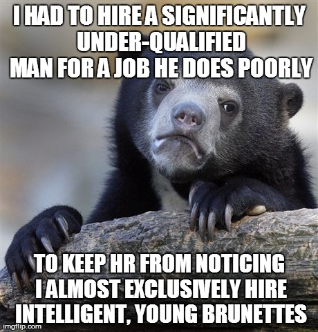 Confession Bear Meme | I HAD TO HIRE A SIGNIFICANTLY UNDER-QUALIFIED MAN FOR A JOB HE DOES POORLY TO KEEP HR FROM NOTICING I ALMOST EXCLUSIVELY HIRE INTELLIGENT, Y | image tagged in memes,confession bear | made w/ Imgflip meme maker