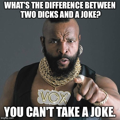 Mr T Pity The Fool Meme | WHAT'S THE DIFFERENCE BETWEEN TWO DICKS AND A JOKE? YOU CAN'T TAKE A JOKE. | image tagged in memes,mr t pity the fool,AdviceAnimals | made w/ Imgflip meme maker