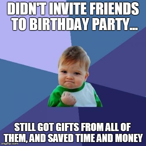 Success Kid Meme | DIDN'T INVITE FRIENDS TO BIRTHDAY PARTY... STILL GOT GIFTS FROM ALL OF THEM, AND SAVED TIME AND MONEY | image tagged in memes,success kid,AdviceAnimals | made w/ Imgflip meme maker