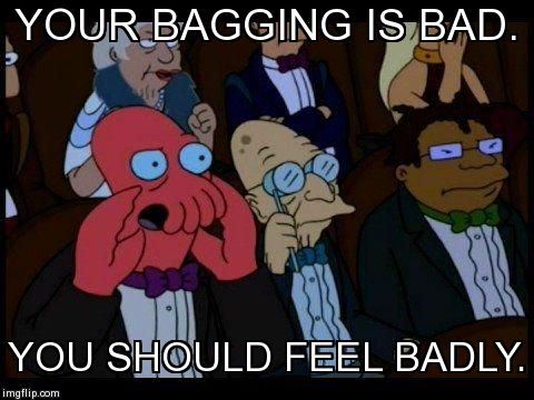 Your bagging is bad, you should feel badly. | YOUR BAGGING IS BAD. YOU SHOULD FEEL BADLY. | image tagged in memes,you should feel bad zoidberg,walmart,retail,shopping | made w/ Imgflip meme maker