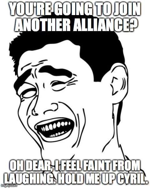 Yao Ming Meme | YOU'RE GOING TO JOIN ANOTHER ALLIANCE? OH DEAR, I FEEL FAINT FROM LAUGHING. HOLD ME UP CYRIL. | image tagged in memes,yao ming | made w/ Imgflip meme maker