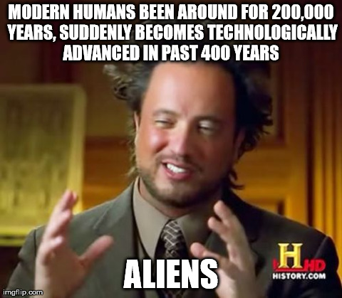 Ancient Aliens Meme | MODERN HUMANS BEEN AROUND FOR 200,000 YEARS, SUDDENLY BECOMES TECHNOLOGICALLY ADVANCED IN PAST 400 YEARS  ALIENS | image tagged in memes,ancient aliens | made w/ Imgflip meme maker