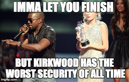 Interupting Kanye Meme | IMMA LET YOU FINISH  BUT KIRKWOOD HAS THE WORST SECURITY OF ALL TIME | image tagged in memes,interupting kanye | made w/ Imgflip meme maker