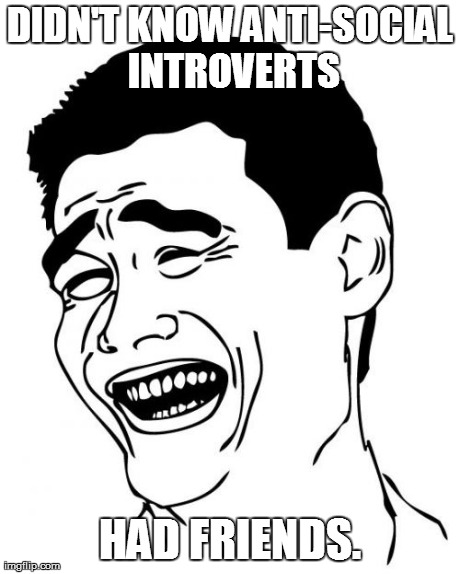 Yao Ming Meme | DIDN'T KNOW ANTI-SOCIAL INTROVERTS HAD FRIENDS. | image tagged in memes,yao ming | made w/ Imgflip meme maker
