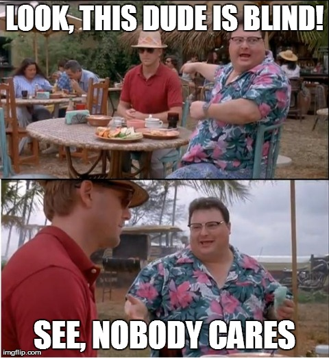 Get it? Cause of the sunglasses? | LOOK, THIS DUDE IS BLIND! SEE, NOBODY CARES | image tagged in memes,see nobody cares | made w/ Imgflip meme maker