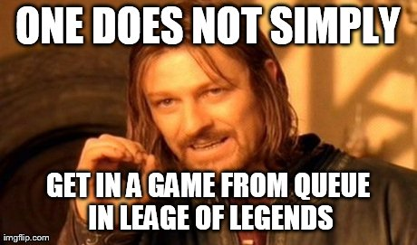 One Does Not Simply Meme | ONE DOES NOT SIMPLY GET IN A GAME FROM QUEUE IN LEAGE OF LEGENDS | image tagged in memes,one does not simply | made w/ Imgflip meme maker