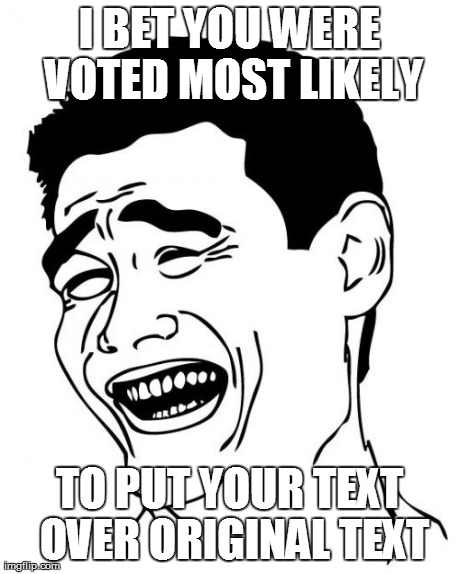 Yao Ming Meme | I BET YOU WERE VOTED MOST LIKELY TO PUT YOUR TEXT OVER ORIGINAL TEXT | image tagged in memes,yao ming | made w/ Imgflip meme maker