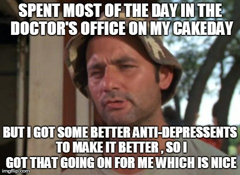 So I Got That Goin For Me Which Is Nice Meme | SPENT MOST OF THE DAY IN THE DOCTOR'S OFFICE ON MY CAKEDAY BUT I GOT SOME BETTER ANTI-DEPRESSENTS TO MAKE IT BETTER , SO I GOT THAT GOING ON | image tagged in memes,so i got that goin for me which is nice,AdviceAnimals | made w/ Imgflip meme maker