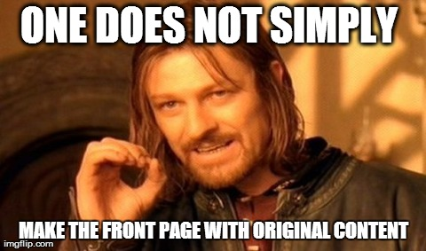 One Does Not Simply Meme | ONE DOES NOT SIMPLY  MAKE THE FRONT PAGE WITH ORIGINAL CONTENT | image tagged in memes,one does not simply,AdviceAnimals | made w/ Imgflip meme maker