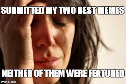 First World Problems | SUBMITTED MY TWO BEST MEMES NEITHER OF THEM WERE FEATURED | image tagged in memes,first world problems,funny,the struggle | made w/ Imgflip meme maker