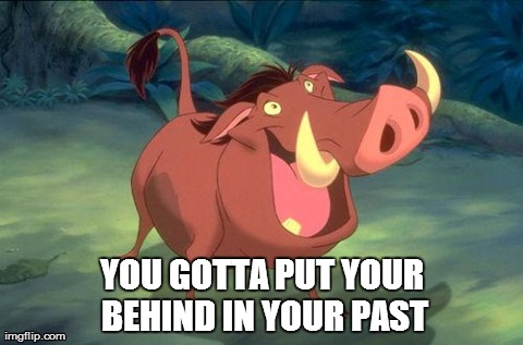 YOU GOTTA PUT YOUR BEHIND IN YOUR PAST | image tagged in hakuna mapumba | made w/ Imgflip meme maker