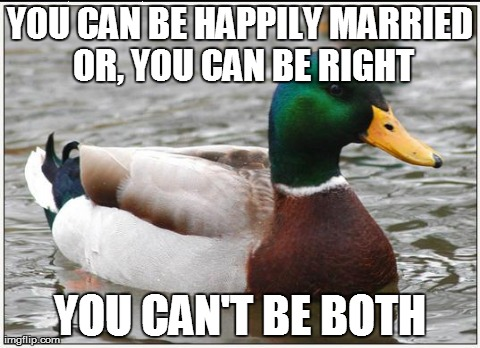 A little tip I learned from a man married for over 50 years | YOU CAN BE HAPPILY MARRIED OR, YOU CAN BE RIGHT YOU CAN'T BE BOTH | image tagged in memes,actual advice mallard,true story,truth,funny | made w/ Imgflip meme maker