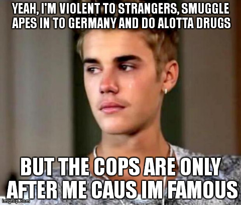 Jaded Justin | YEAH, I'M VIOLENT TO STRANGERS, SMUGGLE APES IN TO GERMANY AND DO ALOTTA DRUGS BUT THE COPS ARE ONLY AFTER ME CAUS IM FAMOUS | image tagged in drugs,justin,bieber,monkey,cops,smuggle | made w/ Imgflip meme maker